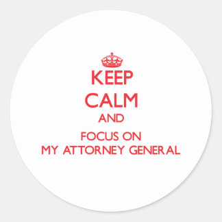 Keep calm and focus on MY ATTORNEY GENERAL Round Sticker