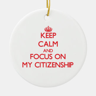 Keep Calm and focus on My Citizenship Ceramic Ornament