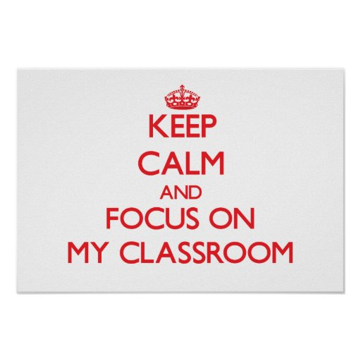 Keep Calm and focus on My Classroom Posters