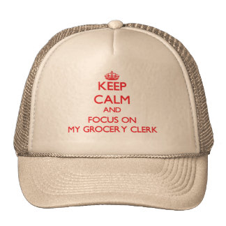 Keep Calm and focus on My Grocery Clerk Trucker Hat