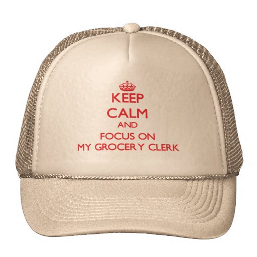 Keep Calm and focus on My Grocery Clerk Trucker Hats