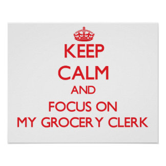 Keep Calm and focus on My Grocery Clerk Print