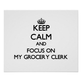 Keep Calm and focus on My Grocery Clerk Posters