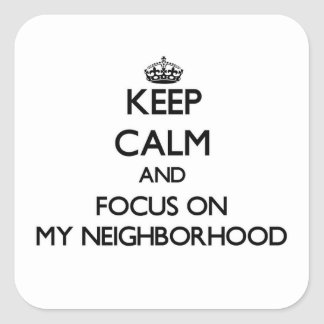 Keep Calm and focus on My Neighborhood Square Sticker