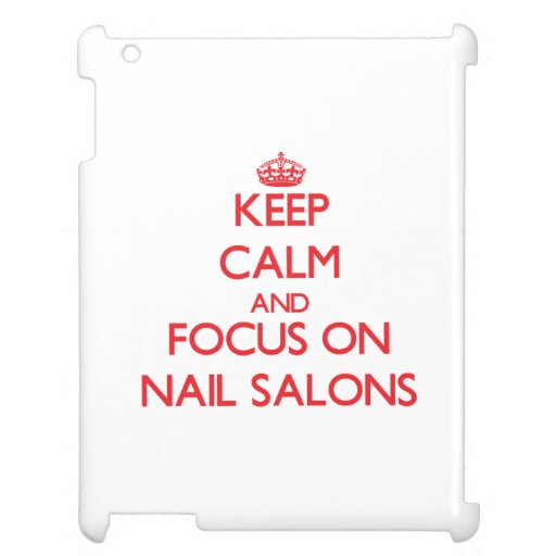 Keep Calm and focus on Nail Salons Cover For The iPad 2 3 4