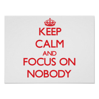 Keep Calm and focus on Nobody Poster