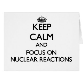 Keep Calm and focus on Nuclear Reactions Cards