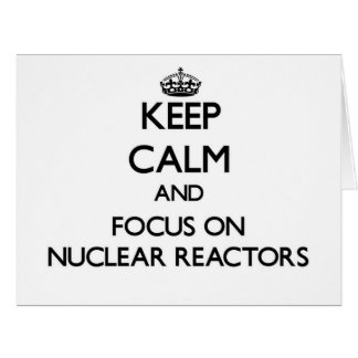 Keep Calm and focus on Nuclear Reactors Greeting Card