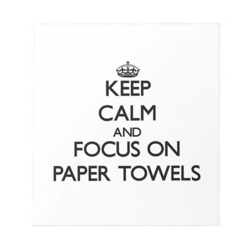 Keep Calm and focus on Paper Towels Memo Pad
