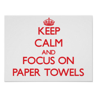 Keep Calm and focus on Paper Towels Posters