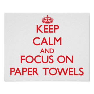 Keep Calm and focus on Paper Towels Poster