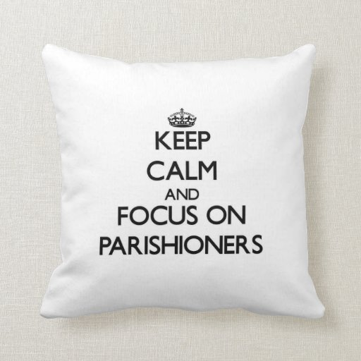 Keep Calm and focus on Parishioners Throw Pillow