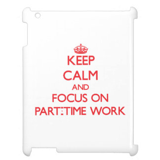Keep Calm and focus on Part-Time Work Cover For The iPad 2 3 4
