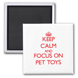 Keep Calm and focus on Pet Toys Magnet