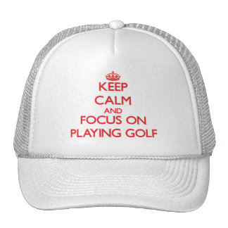 Keep Calm and focus on Playing Golf Trucker Hats