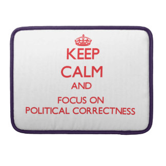 Keep Calm and focus on Political Correctness MacBook Pro Sleeves