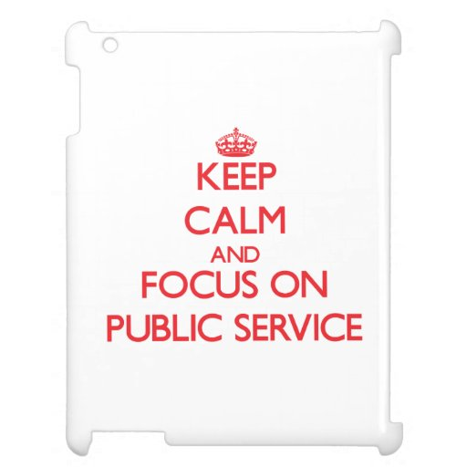 Keep Calm and focus on Public Service Cover For The iPad