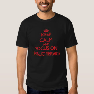 Keep Calm and focus on Public Service Tshirts