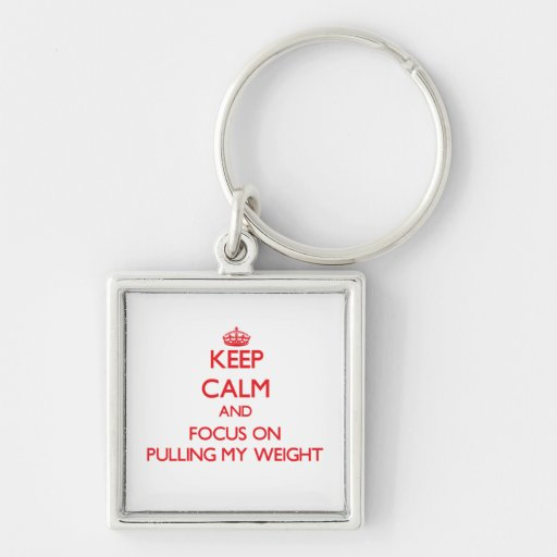 Keep Calm and focus on Pulling My Weight Keychains