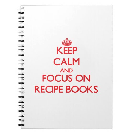 Keep Calm and focus on Recipe Books Notebooks