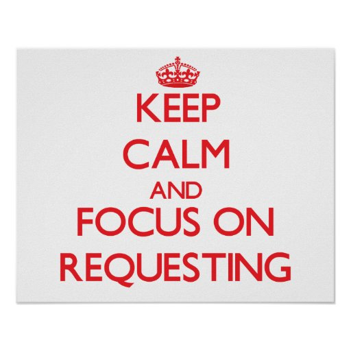 Keep Calm and focus on Requesting Posters