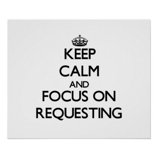 Keep Calm and focus on Requesting Print