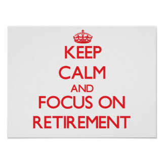 Keep Calm and focus on Retirement Poster