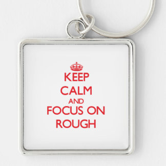 Keep Calm and focus on Rough Key Chains