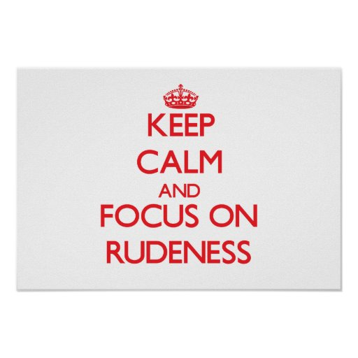 Keep Calm and focus on Rudeness Posters