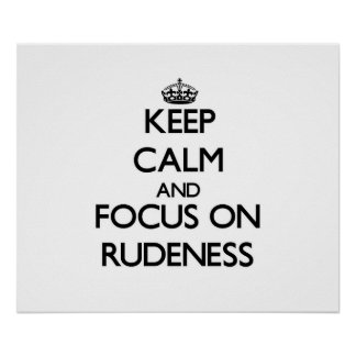 Keep Calm and focus on Rudeness Print