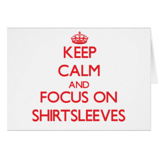 Keep Calm and focus on Shirtsleeves Greeting Card