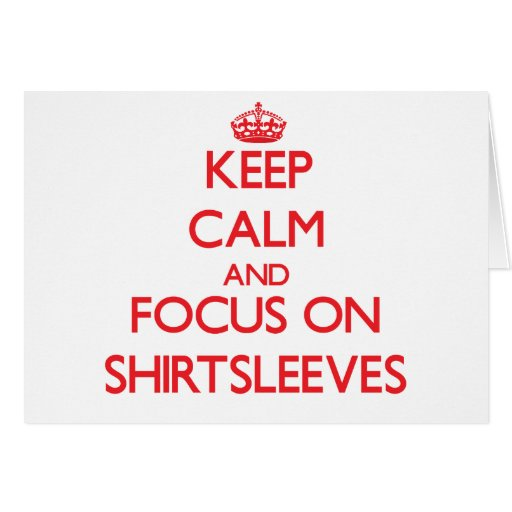 Keep Calm and focus on Shirtsleeves Card