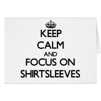 Keep Calm and focus on Shirtsleeves Greeting Cards