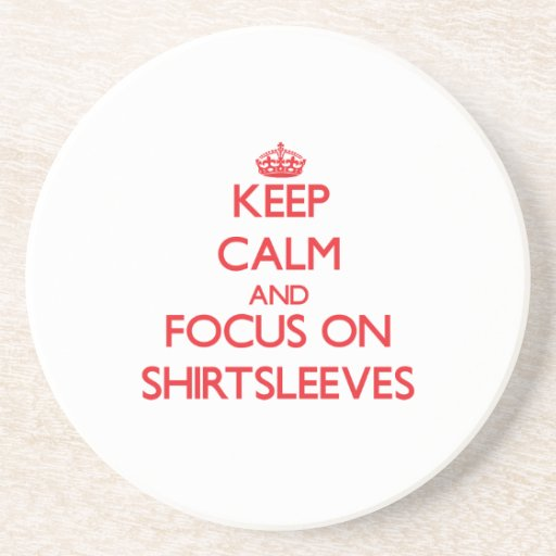 Keep Calm and focus on Shirtsleeves Beverage Coaster