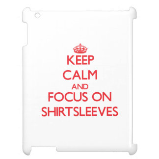 Keep Calm and focus on Shirtsleeves iPad Cases