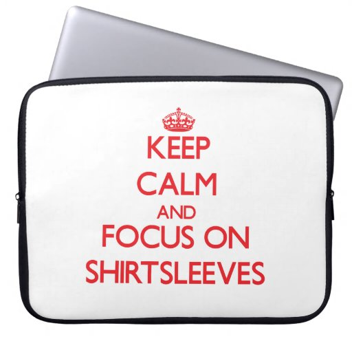 Keep Calm and focus on Shirtsleeves Laptop Computer Sleeve