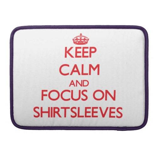 Keep Calm and focus on Shirtsleeves Sleeves For MacBooks