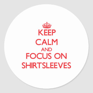 Keep Calm and focus on Shirtsleeves Round Sticker