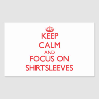 Keep Calm and focus on Shirtsleeves Rectangular Stickers