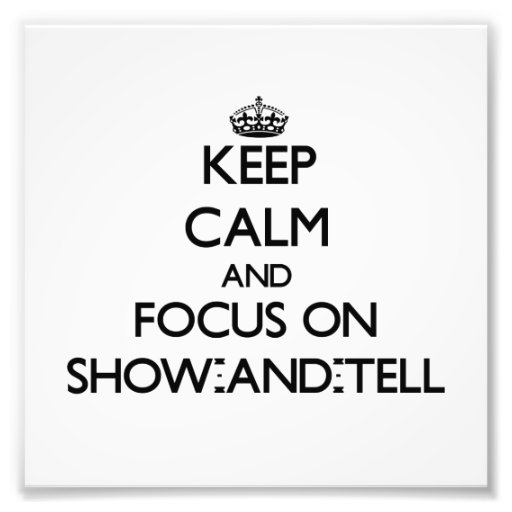 Keep Calm and focus on Show-And-Tell Photograph