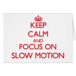 Keep Calm and focus on Slow Motion Cards