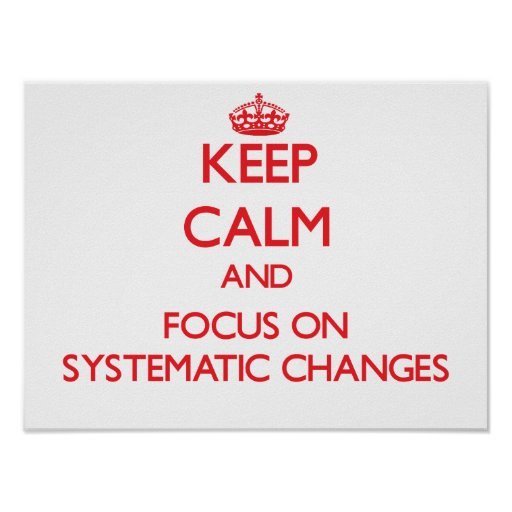 Keep Calm and focus on Systematic Changes Print