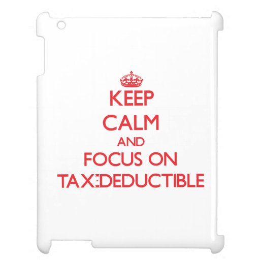 Keep Calm and focus on Tax-Deductible Case For The iPad