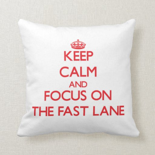 Keep Calm and focus on The Fast Lane Pillow