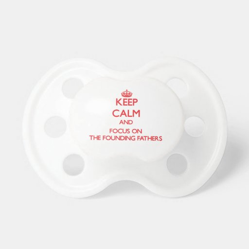 Keep Calm and focus on The Founding Fathers Baby Pacifiers