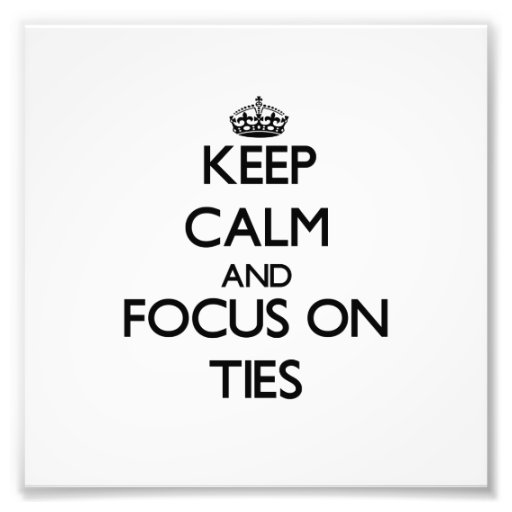 Keep Calm and focus on Ties Photo Art