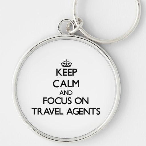 Keep Calm and focus on Travel Agents Key Chains