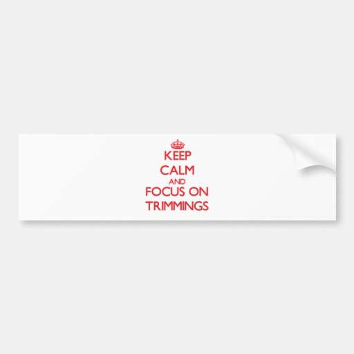 Keep Calm and focus on Trimmings Bumper Sticker