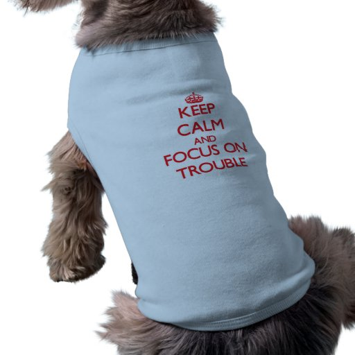 Keep Calm and focus on Trouble Doggie T Shirt