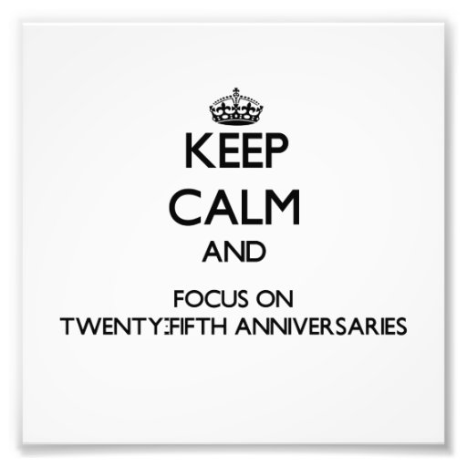 Keep Calm and focus on Twenty-Fifth Anniversaries Photographic Print
